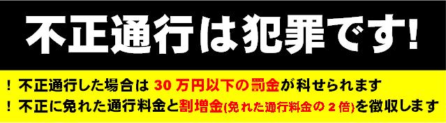 不正通行は犯罪です! !不正通行した場合は30万円以下の罰金が科せられます !不正に免れた通行料金と割増金(免れた通行料金の2倍)を徴収します